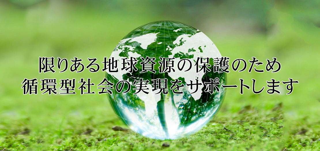 限りある地球資源の保護のため 循環型社会の実現をサポートします